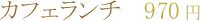 カフェランチ 940円