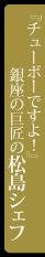 チューボーですよ松島シェフ